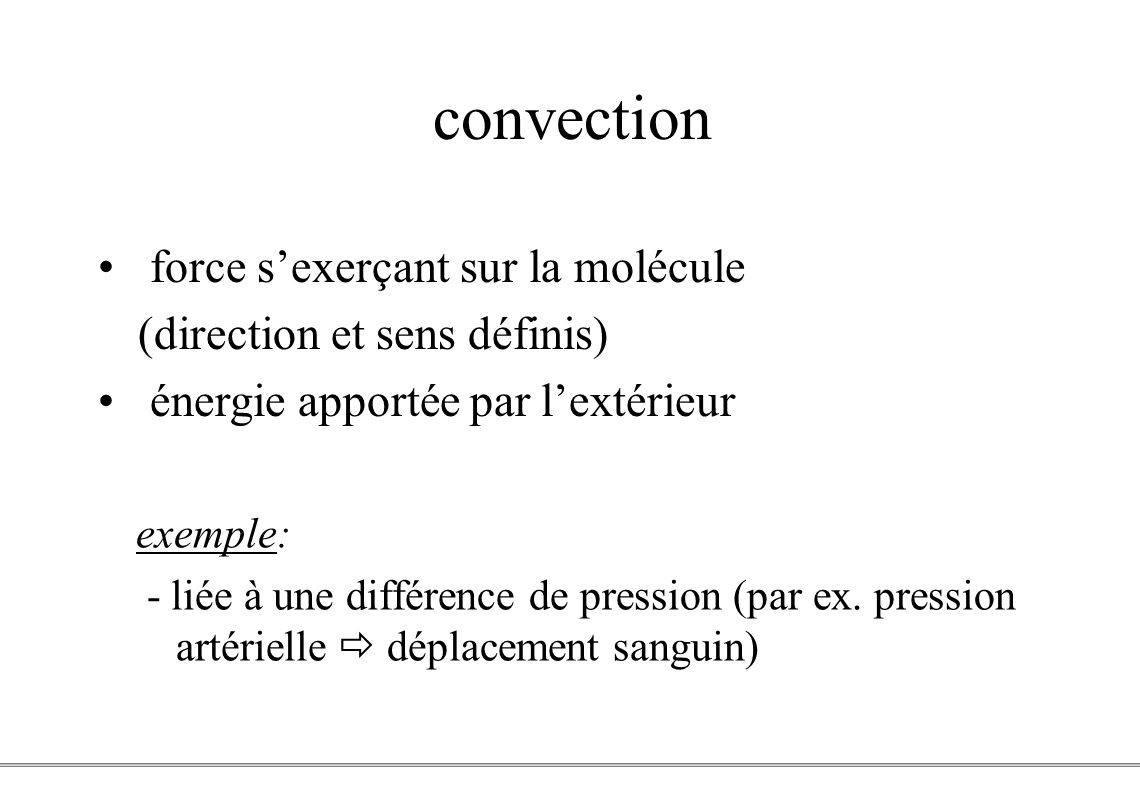 PCEM1 – Biophysique- 4 - convection exemple: - liée à une différence de pression (par ex. pression artérielle déplacement sanguin) force sexerçant sur