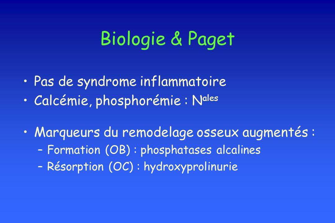 Biologie & Paget Pas de syndrome inflammatoire Calcémie, phosphorémie : N ales Marqueurs du remodelage osseux augmentés : –Formation (OB) : phosphatas