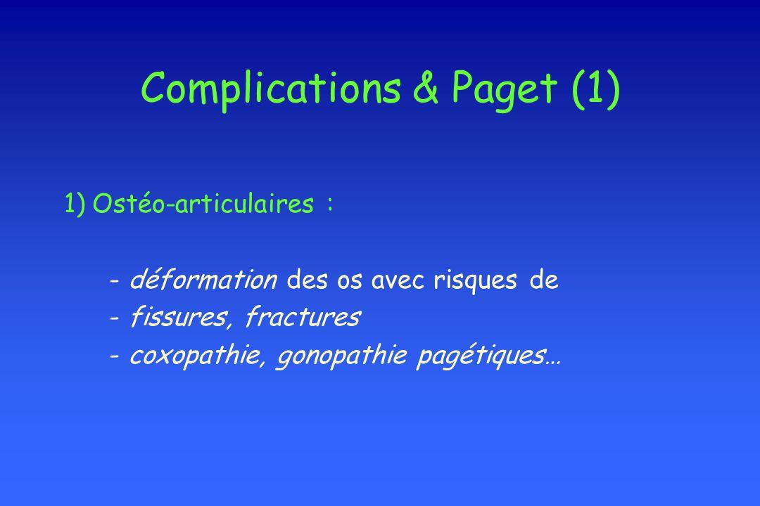 Complications & Paget (1) 1) Ostéo-articulaires : - déformation des os avec risques de - fissures, fractures - coxopathie, gonopathie pagétiques…