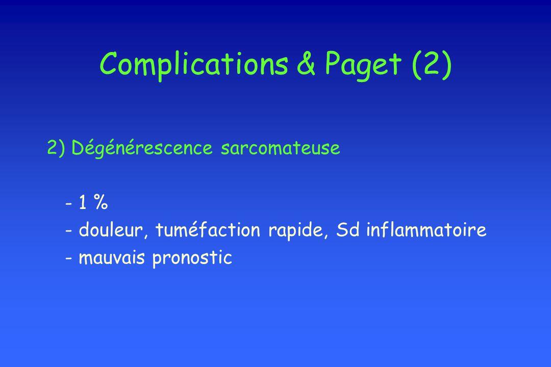 Complications & Paget (2) 2) Dégénérescence sarcomateuse - 1 % - douleur, tuméfaction rapide, Sd inflammatoire - mauvais pronostic