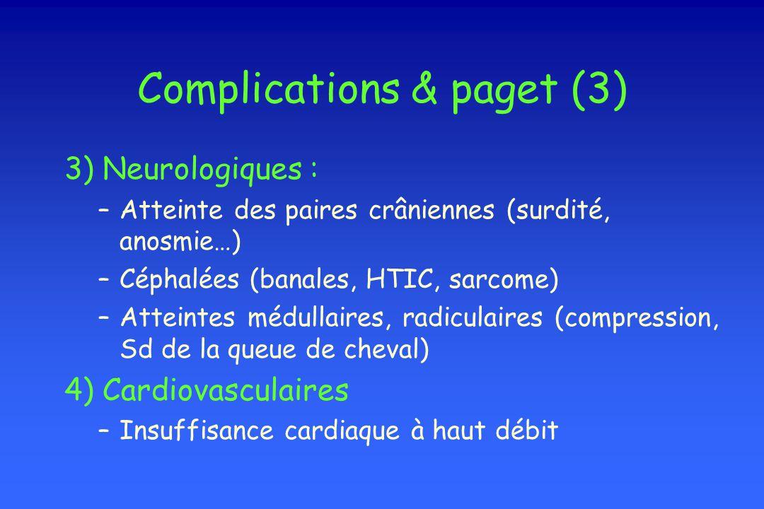 Complications & paget (3) 3) Neurologiques : –Atteinte des paires crâniennes (surdité, anosmie…) –Céphalées (banales, HTIC, sarcome) –Atteintes médull