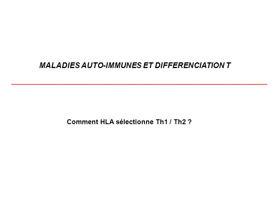 MALADIES AUTO-IMMUNES ET DIFFERENCIATION T Comment HLA sélectionne Th1 / Th2 ?