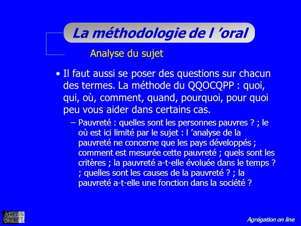 Agrégation on line La méthodologie de l oral Analyse du sujet Il faut aussi se poser des questions sur chacun des termes. La méthode du QQOCQPP : quoi