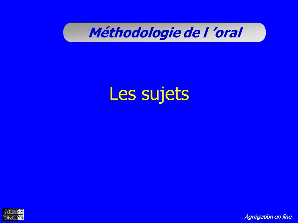 Agrégation on line Méthodologie de l oral Les sujets