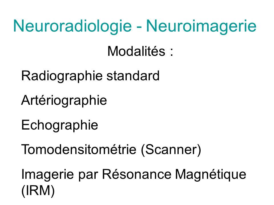 Neuroradiologie - Neuroimagerie Modalités : Radiographie standard Artériographie Echographie Tomodensitométrie (Scanner) Imagerie par Résonance Magnétique (IRM)