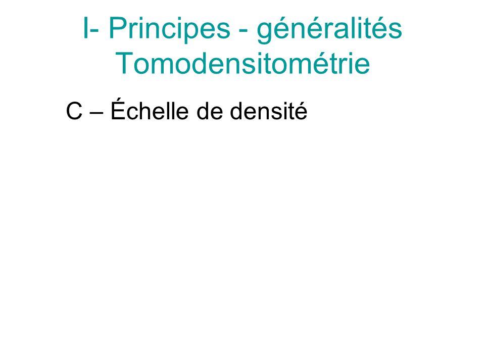 I- Principes - généralités Tomodensitométrie C – Échelle de densité