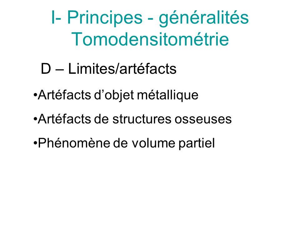 I- Principes - généralités Tomodensitométrie D – Limites/artéfacts Artéfacts dobjet métallique Artéfacts de structures osseuses Phénomène de volume partiel