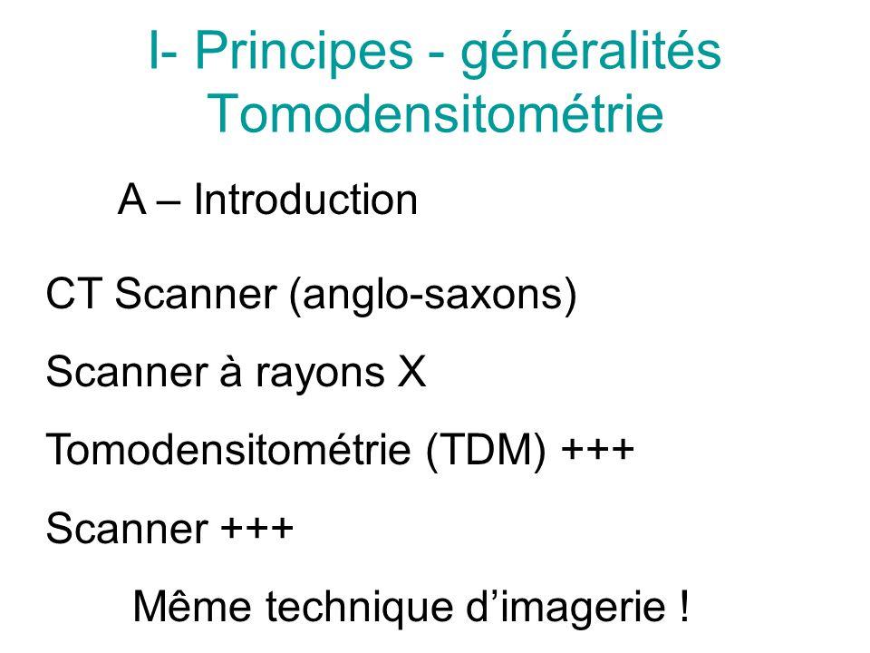I- Principes - généralités Tomodensitométrie A – Introduction CT Scanner (anglo-saxons) Scanner à rayons X Tomodensitométrie (TDM) +++ Scanner +++ Même technique dimagerie !