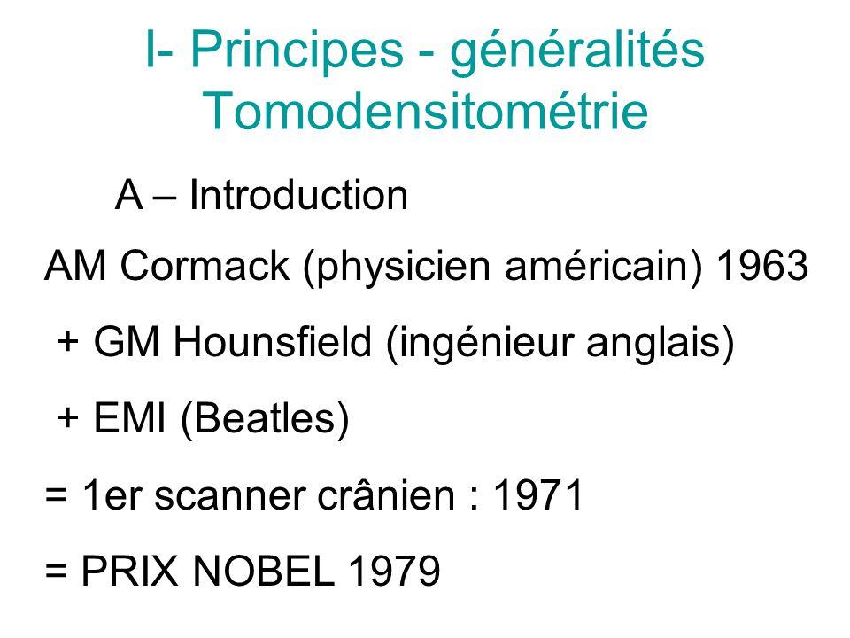 I- Principes - généralités Tomodensitométrie A – Introduction AM Cormack (physicien américain) 1963 + GM Hounsfield (ingénieur anglais) + EMI (Beatles) = 1er scanner crânien : 1971 = PRIX NOBEL 1979