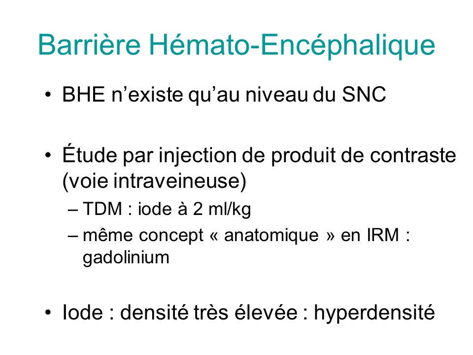 Barrière Hémato-Encéphalique BHE nexiste quau niveau du SNC Étude par injection de produit de contraste (voie intraveineuse) –TDM : iode à 2 ml/kg –même concept « anatomique » en IRM : gadolinium Iode : densité très élevée : hyperdensité