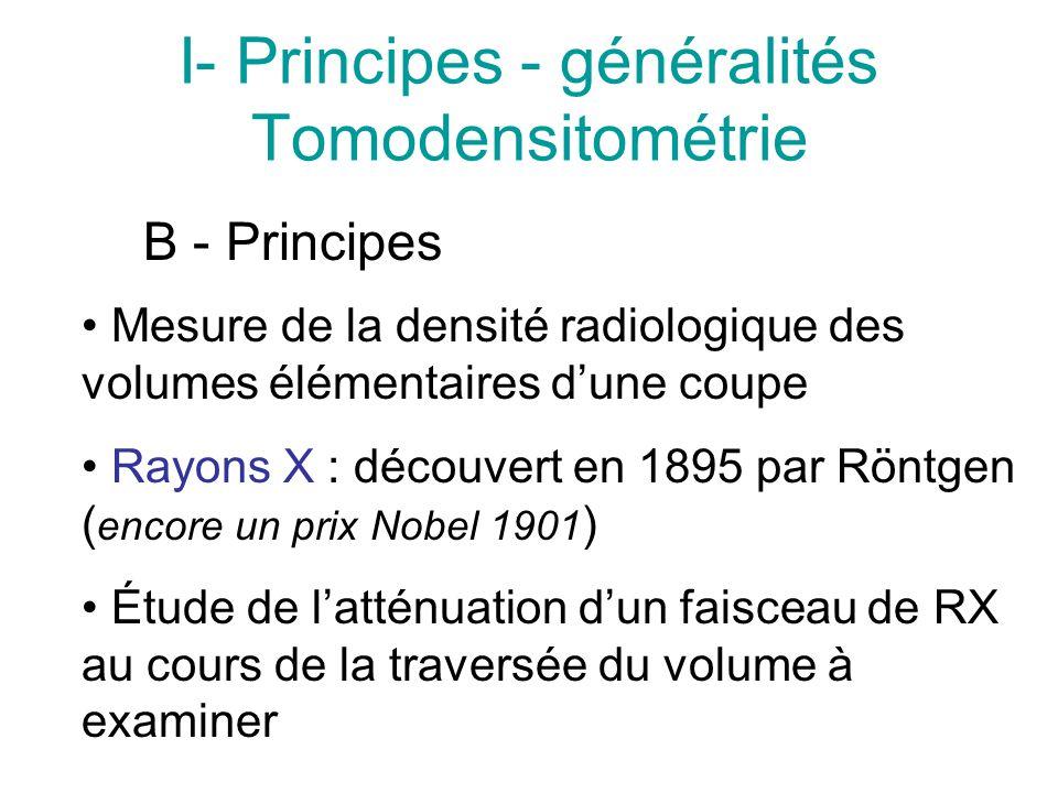 I- Principes - généralités Tomodensitométrie B - Principes Mesure de la densité radiologique des volumes élémentaires dune coupe Rayons X : découvert en 1895 par Röntgen ( encore un prix Nobel 1901 ) Étude de latténuation dun faisceau de RX au cours de la traversée du volume à examiner