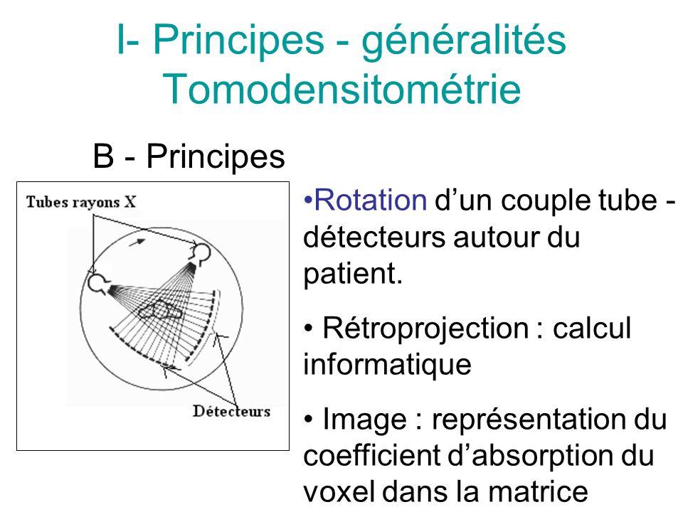 I- Principes - généralités Tomodensitométrie B - Principes Rotation dun couple tube - détecteurs autour du patient. Rétroprojection : calcul informati