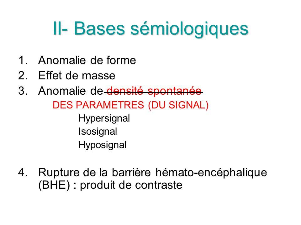 1.Anomalie de forme 2.Effet de masse 3.Anomalie de densité spontanée DES PARAMETRES (DU SIGNAL) Hypersignal Isosignal Hyposignal 4.Rupture de la barrière hémato-encéphalique (BHE) : produit de contraste
