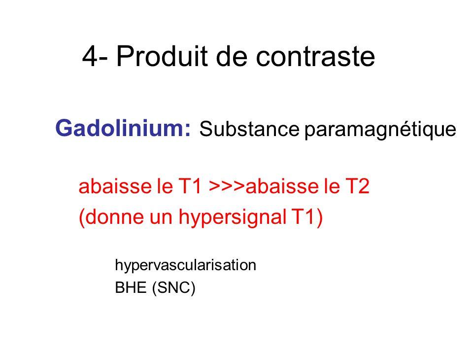 4- Produit de contraste Gadolinium: Substance paramagnétique abaisse le T1 >>>abaisse le T2 (donne un hypersignal T1) hypervascularisation BHE (SNC)