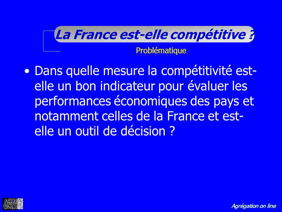 Agrégation on line La France est-elle compétitive ? Problématique Dans quelle mesure la compétitivité est- elle un bon indicateur pour évaluer les per