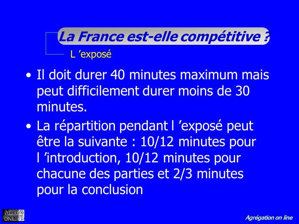 Agrégation on line La France est-elle compétitive ? L exposé Il doit durer 40 minutes maximum mais peut difficilement durer moins de 30 minutes. La ré