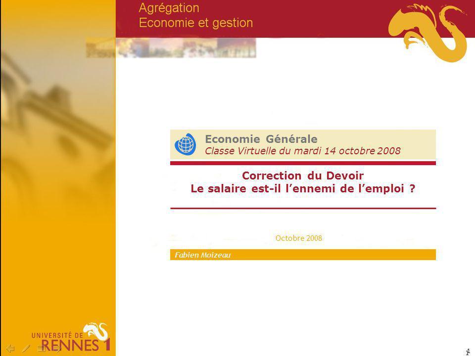 1 Economie Générale Classe Virtuelle du mardi 14 octobre 2008 Octobre 2008 Correction du Devoir Le salaire est-il lennemi de lemploi ? Fabien Moizeau