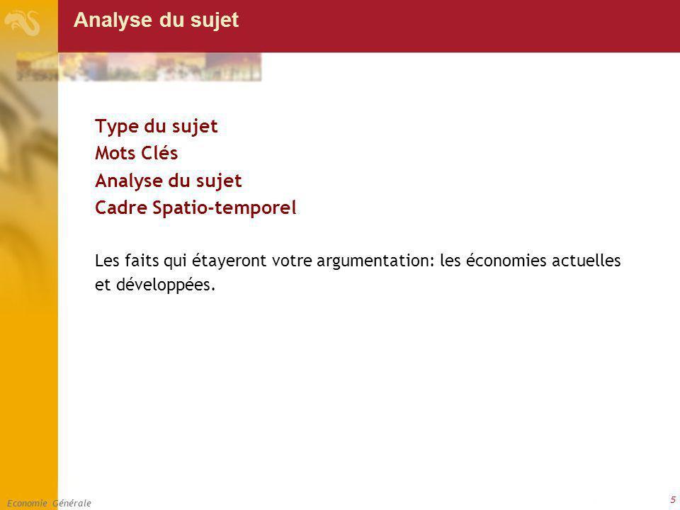 Economie Générale 5 Analyse du sujet Type du sujet Mots Clés Analyse du sujet Cadre Spatio-temporel Les faits qui étayeront votre argumentation: les économies actuelles et développées.