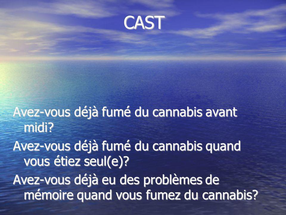 CAST Avez-vous déjà fumé du cannabis avant midi? Avez-vous déjà fumé du cannabis quand vous étiez seul(e)? Avez-vous déjà eu des problèmes de mémoire