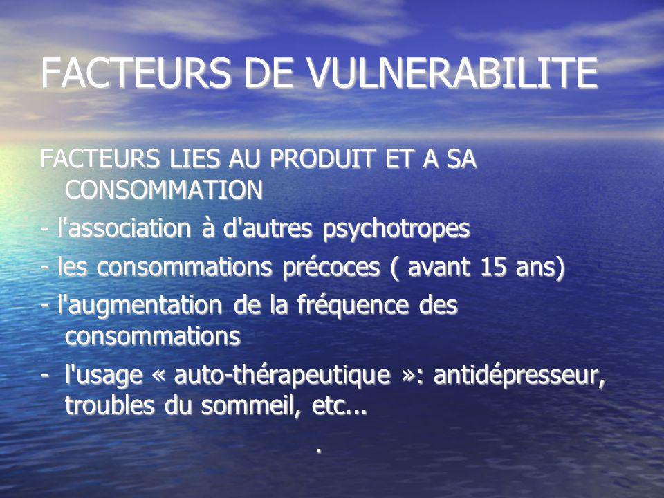 FACTEURS DE VULNERABILITE FACTEURS LIES AU PRODUIT ET A SA CONSOMMATION - l'association à d'autres psychotropes - les consommations précoces ( avant 1