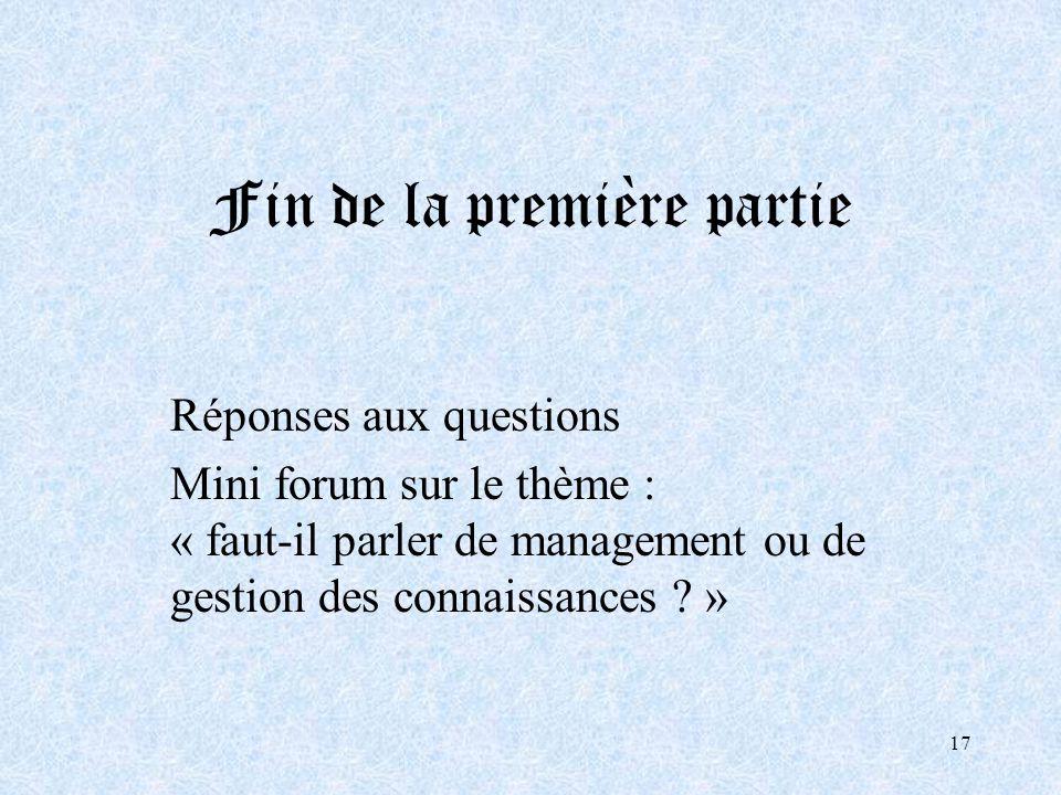 17 Fin de la première partie Réponses aux questions Mini forum sur le thème : « faut-il parler de management ou de gestion des connaissances ? »