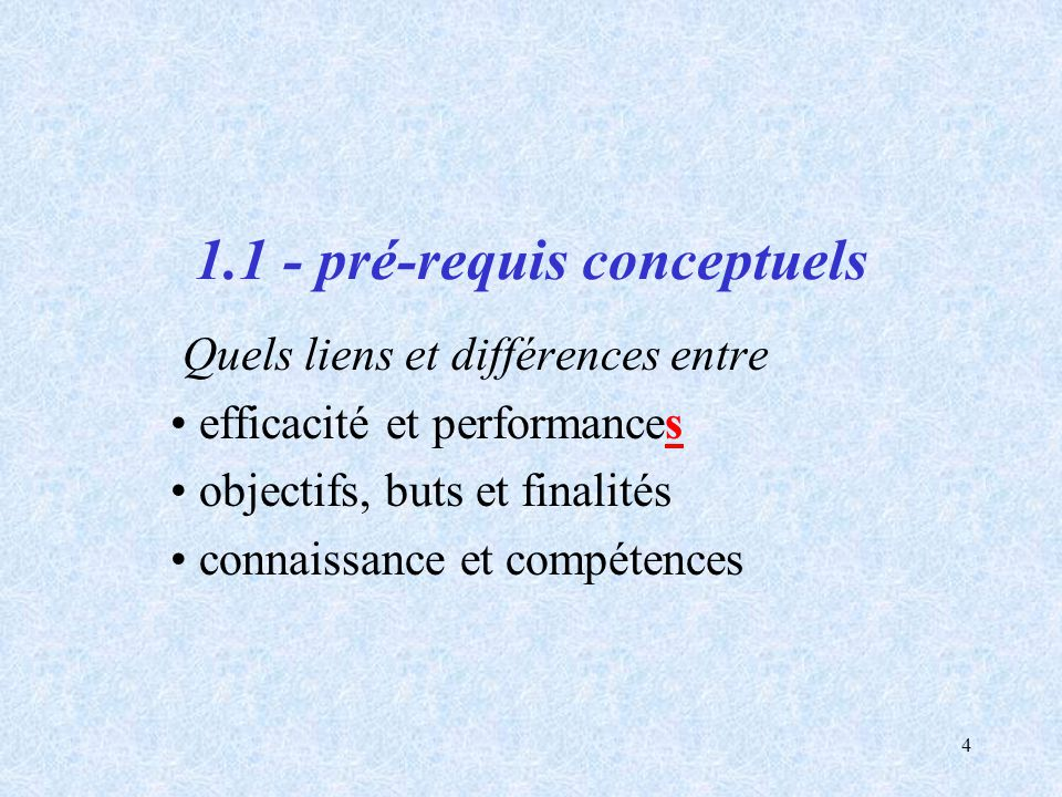 4 1.1 - pré-requis conceptuels Quels liens et différences entre efficacité et performances objectifs, buts et finalités connaissance et compétences