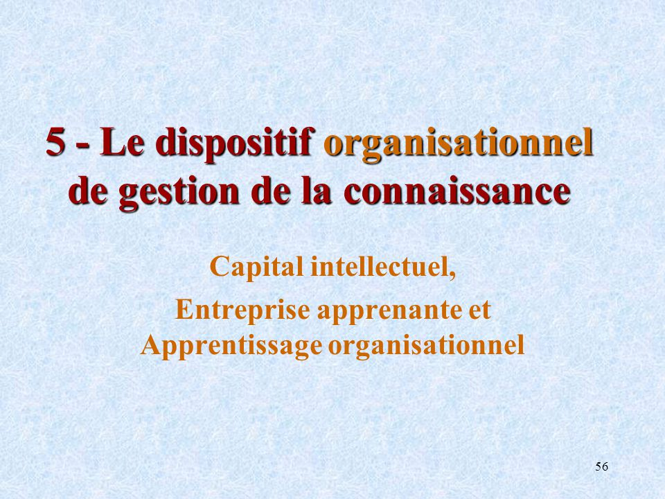 56 5 - Le dispositif organisationnel de gestion de la connaissance Capital intellectuel, Entreprise apprenante et Apprentissage organisationnel