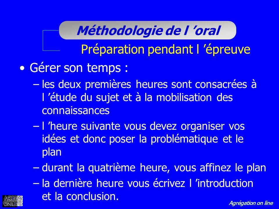Agrégation on line Méthodologie de l oral Préparation pendant l épreuve Gérer son temps : –les deux premières heures sont consacrées à l étude du suje