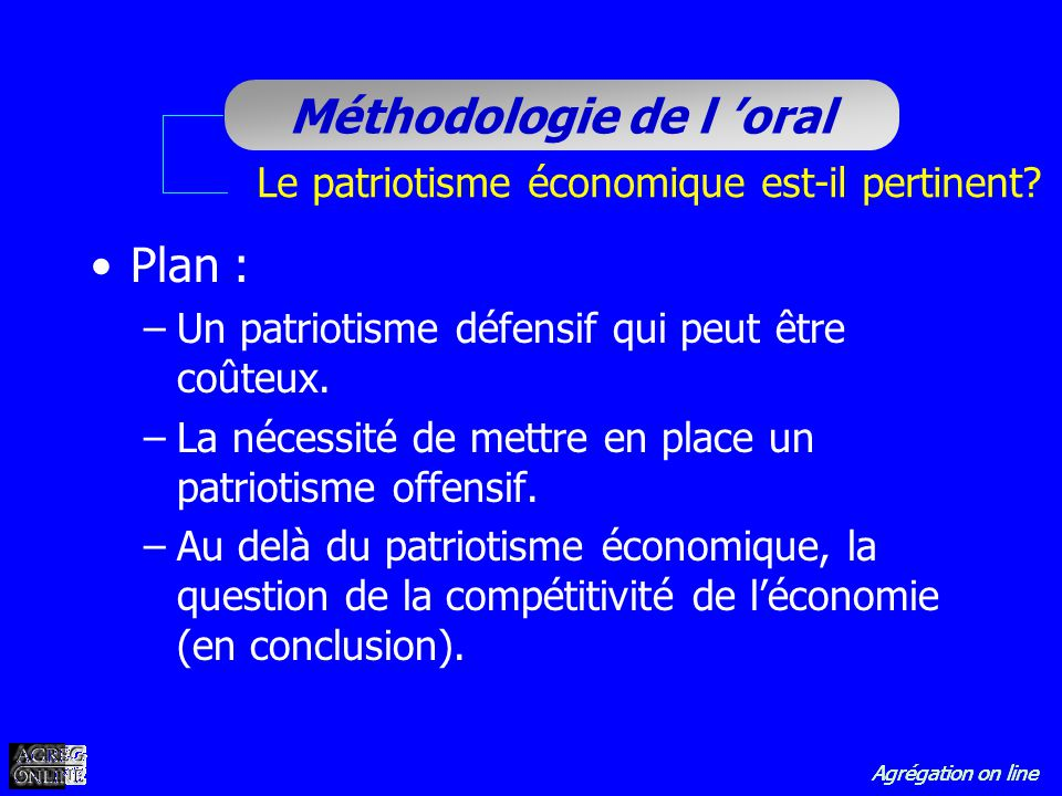 Agrégation on line Méthodologie de l oral Le patriotisme économique est-il pertinent? Plan : –Un patriotisme défensif qui peut être coûteux. –La néces