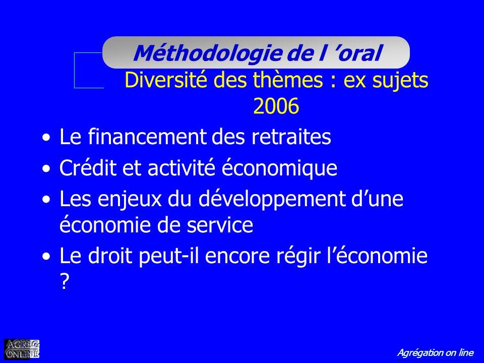 Agrégation on line Méthodologie de l oral Diversité des thèmes : ex sujets 2006 Le financement des retraites Crédit et activité économique Les enjeux