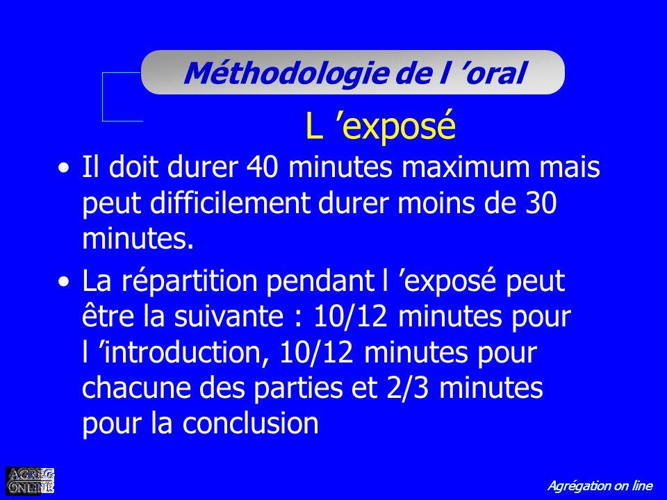 Agrégation on line Méthodologie de l oral L exposé Il doit durer 40 minutes maximum mais peut difficilement durer moins de 30 minutes. La répartition