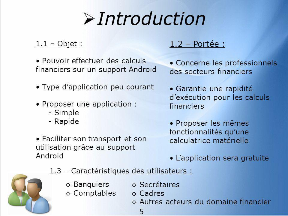 6 1.5 – Références : HP12c Users Guide : Guide dutilisation de la calculatrice financière Tutoriel Android du Site du Zéro 1.4 - Définitions, acronymes et abréviations : SDK : Software Development Kit (devkit) AVD : Android Virtual Device ADT : Android Development Tools - Plugin pour Eclipse IDE Introduction 6