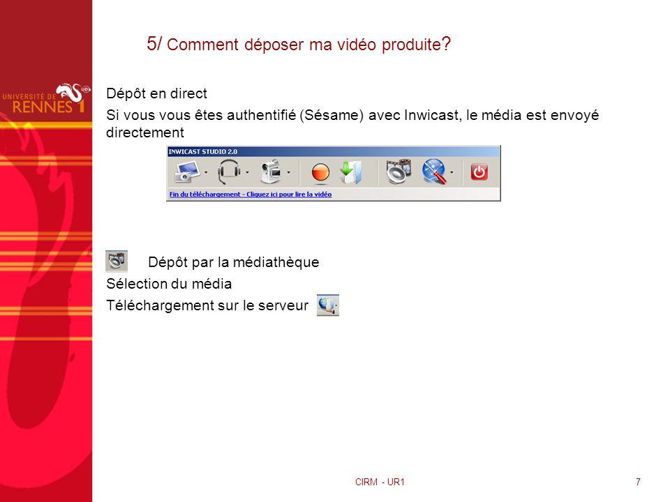 5/ Comment déposer ma vidéo produite ? CIRM - UR17 Dépôt en direct Si vous vous êtes authentifié (Sésame) avec Inwicast, le média est envoyé directeme