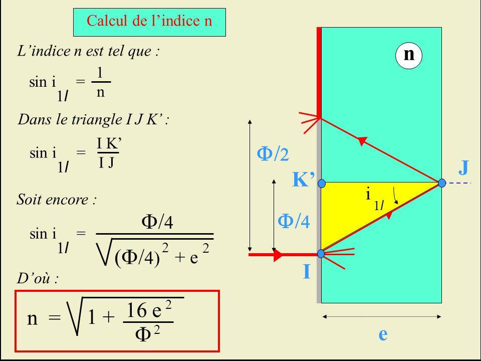 Lindice n est tel que : 1 n sin i = 1l1l Dans le triangle I J K : sin i = 1l1l I K I J Soit encore : sin i = 1l1l 2 + e 2 Doù : Calcul de lindice n e