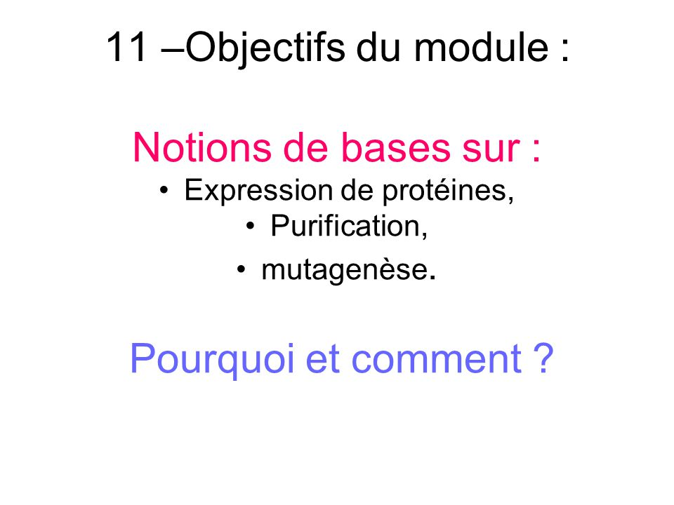 11 –Objectifs du module : Notions de bases sur : Expression de protéines, Purification, mutagenèse. Pourquoi et comment ?