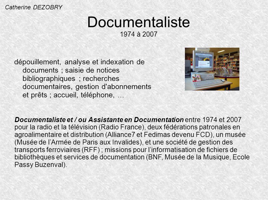 Documentaliste 1974 à 2007 dépouillement, analyse et indexation de documents ; saisie de notices bibliographiques ; recherches documentaires, gestion d abonnements et prêts ; accueil, téléphone, … Catherine DEZOBRY Documentaliste et / ou Assistante en Documentation entre 1974 et 2007 pour la radio et la télévision (Radio France), deux fédérations patronales en agroalimentaire et distribution (Alliance7 et Fedimas devenu FCD), un musée (Musée de lArmée de Paris aux Invalides), et une société de gestion des transports ferroviaires (RFF) ; missions pour linformatisation de fichiers de bibliothèques et services de documentation (BNF, Musée de la Musique, Ecole Passy Buzenval).