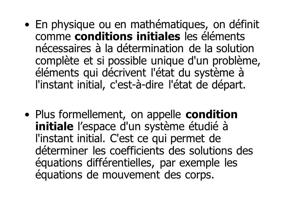 En physique ou en mathématiques, on définit comme conditions initiales les éléments nécessaires à la détermination de la solution complète et si possi