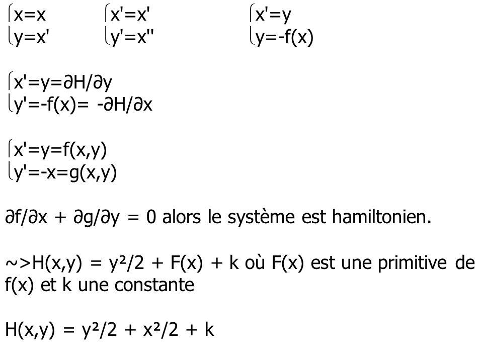 x=x x'=x' x'=y y=x' y'=x'' y=-f(x) x'=y=H/y y'=-f(x)= -H/x x'=y=f(x,y) y'=-x=g(x,y) f/x + g/y = 0 alors le système est hamiltonien. ~>H(x,y) = y²/2 +