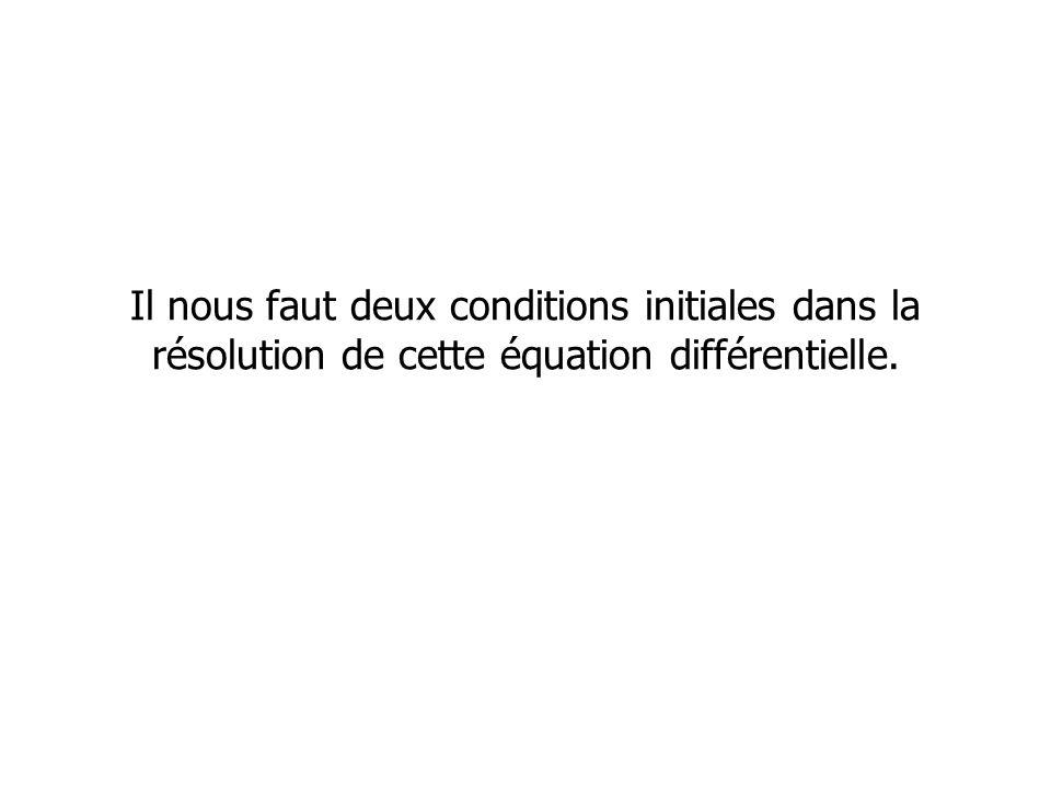 Il nous faut deux conditions initiales dans la résolution de cette équation différentielle.