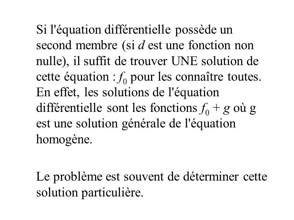 Si l'équation différentielle possède un second membre (si d est une fonction non nulle), il suffit de trouver UNE solution de cette équation : f 0 pou