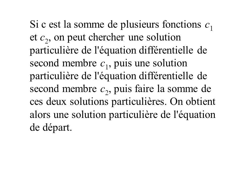 Si c est la somme de plusieurs fonctions c 1 et c 2, on peut chercher une solution particulière de l'équation différentielle de second membre c 1, pui