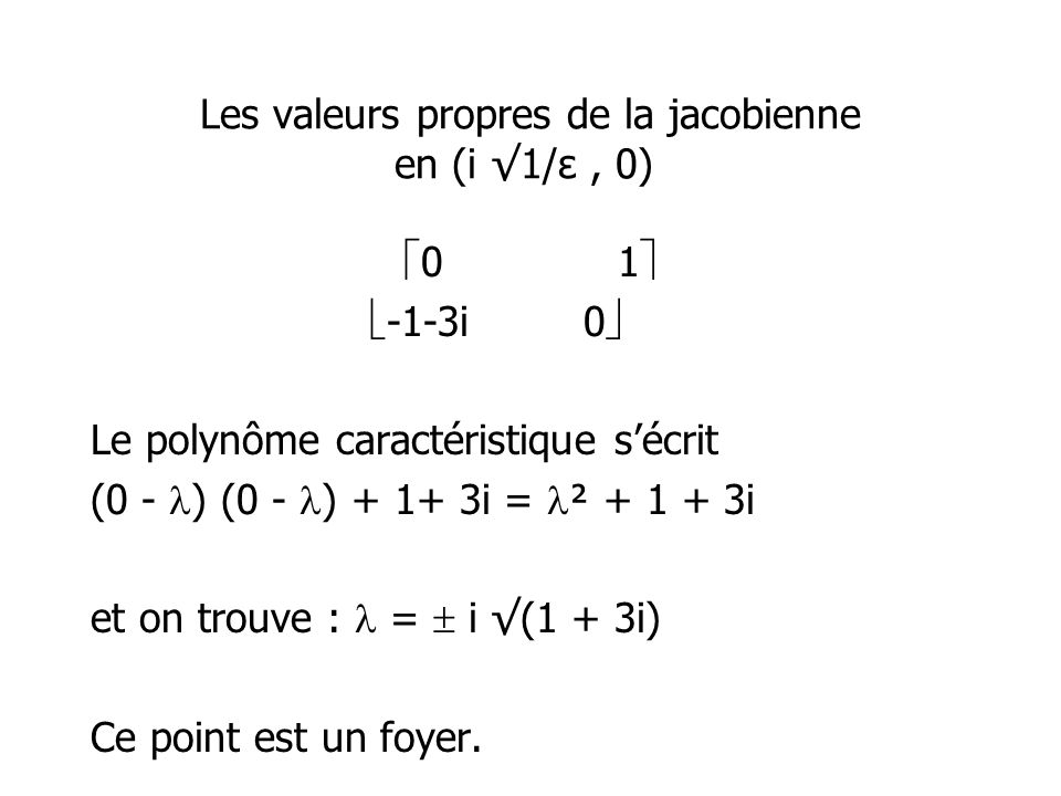 Les valeurs propres de la jacobienne en (i 1/ε, 0) 01 -1-3i0 Le polynôme caractéristique sécrit (0 - ) (0 - ) + 1+ 3i = ² + 1 + 3i et on trouve : = i