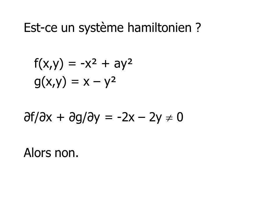 Est-ce un système hamiltonien ? f(x,y) = -x² + ay² g(x,y) = x – y² f/x + g/y = -2x – 2y 0 Alors non.