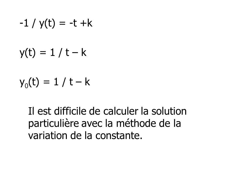 -1 / y(t) = -t +k y(t) = 1 / t – k y 0 (t) = 1 / t – k Il est difficile de calculer la solution particulière avec la méthode de la variation de la con