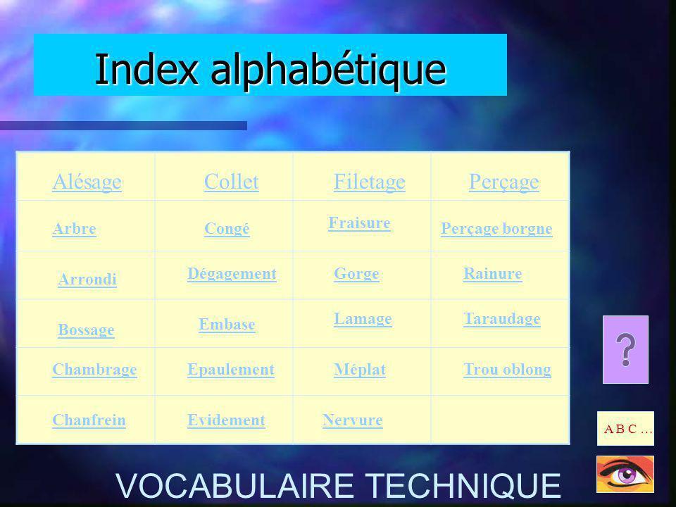 Index alphabétique A B C … VOCABULAIRE TECHNIQUE Alésage Arbre Arrondi Bossage Chambrage Chanfrein Dégagement Embase Epaulement Evidement Méplat Nervu