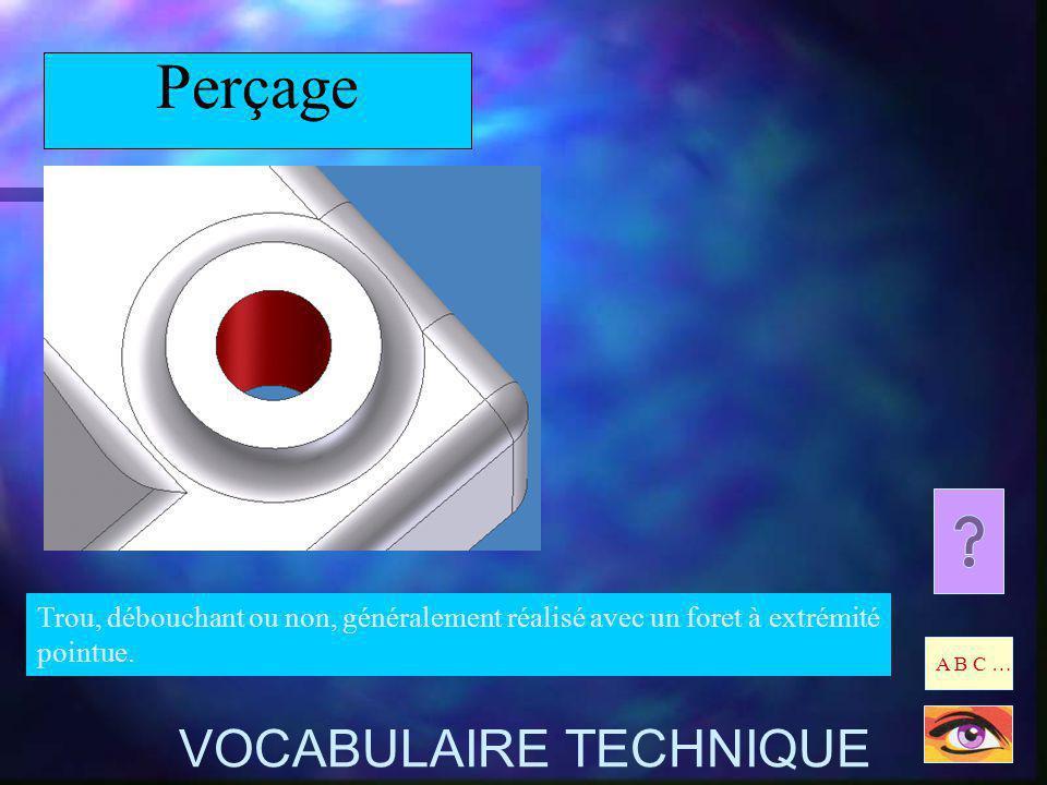 Perçage Trou, débouchant ou non, généralement réalisé avec un foret à extrémité pointue. A B C … VOCABULAIRE TECHNIQUE