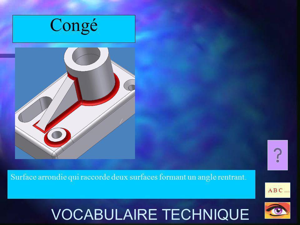 Congé Surface arrondie qui raccorde deux surfaces formant un angle rentrant. A B C … VOCABULAIRE TECHNIQUE