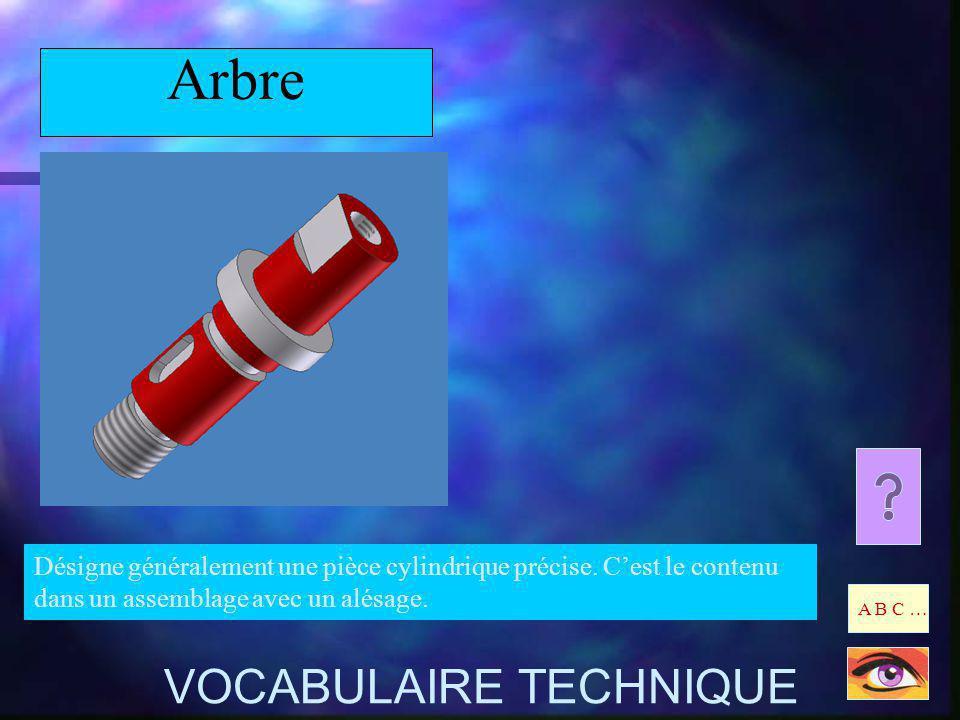 Arbre Désigne généralement une pièce cylindrique précise. Cest le contenu dans un assemblage avec un alésage. A B C … VOCABULAIRE TECHNIQUE