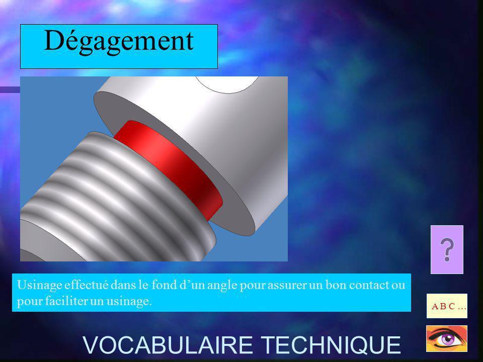 Dégagement Usinage effectué dans le fond dun angle pour assurer un bon contact ou pour faciliter un usinage. A B C … VOCABULAIRE TECHNIQUE