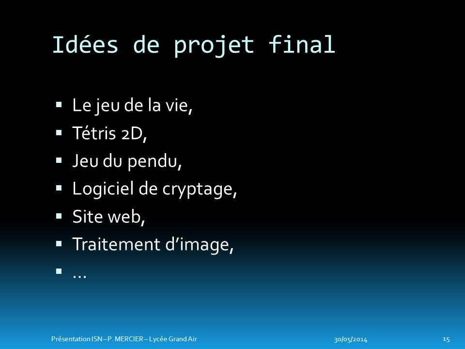 Le jeu de la vie, Tétris 2D, Jeu du pendu, Logiciel de cryptage, Site web, Traitement dimage, … Idées de projet final 30/05/2014 15 Présentation ISN – P.